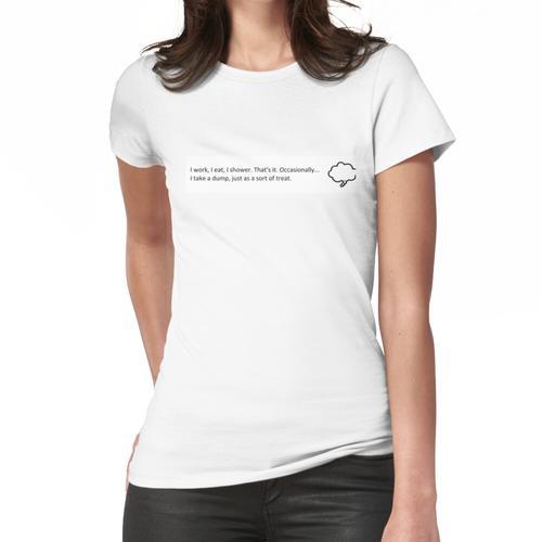 Ich arbeite, ich esse, ich dusche. Das ist es. Frauen T-Shirt