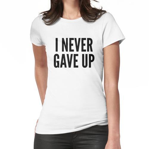 Ich habe nie aufgegeben Frauen T-Shirt