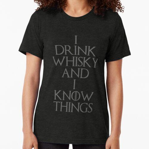 I DRINK WHISKY AND I KNOW THINGS Tri-blend T-Shirt