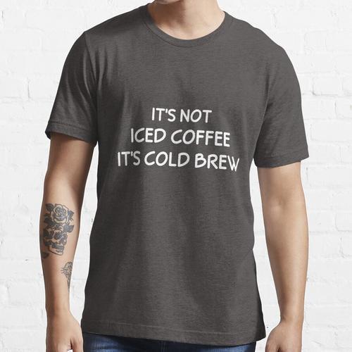 Es ist kein Eiskaffee, es ist kalt gebraut Essential T-Shirt