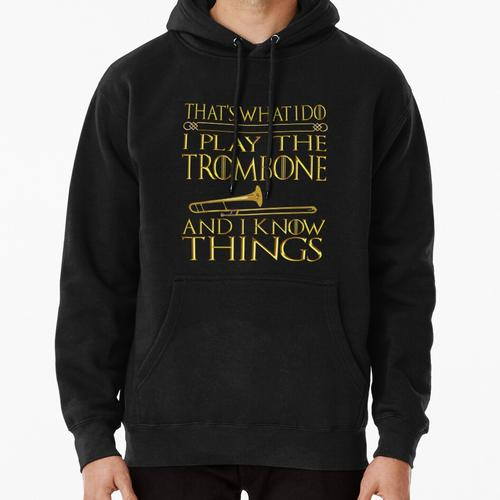 Trombone That's What I Do I play the Trombone and I Know Things shirt Pullover Hoodie